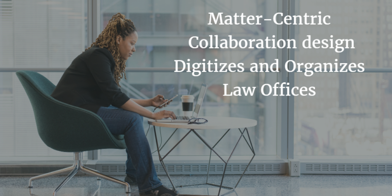 Matter-Centric Collaboration design Digitizes and Organizes Law Offices
