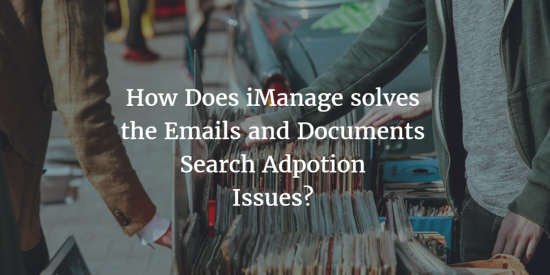 How Does iManage solves the Emails and Documents Search Adoption Issues?