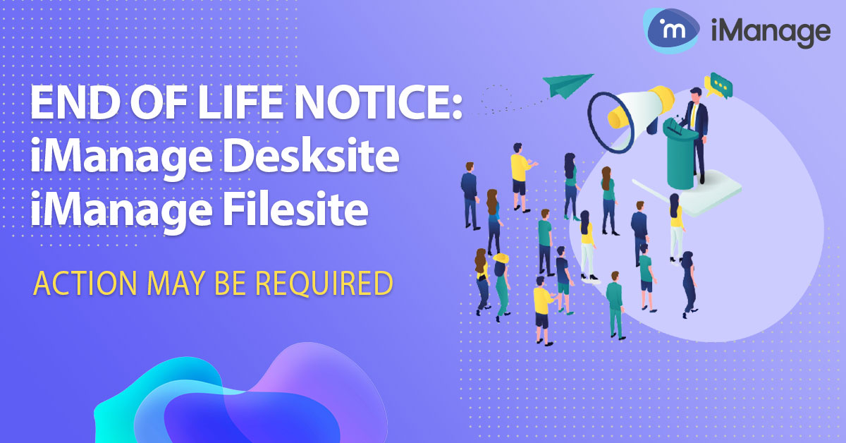 End of Life Notice: iManage DeskSite and FileSite (December 2023) – Action may be required